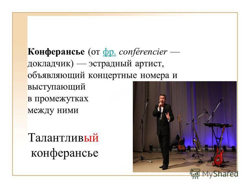 Конферансье (от фр. conférencier докладчик) эстрадный артист, объявляющий концертные номера и выступающийфр. в промежутках между ними Талантливый конферансье