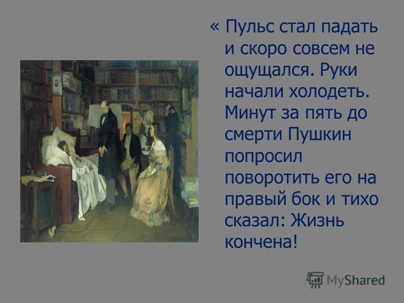 « Пульс стал падать и скоро совсем не ощущался. Руки начали холодеть. Минут за пять до смерти Пушкин попросил поворотить его на правый бок и тихо сказал: Жизнь кончена!