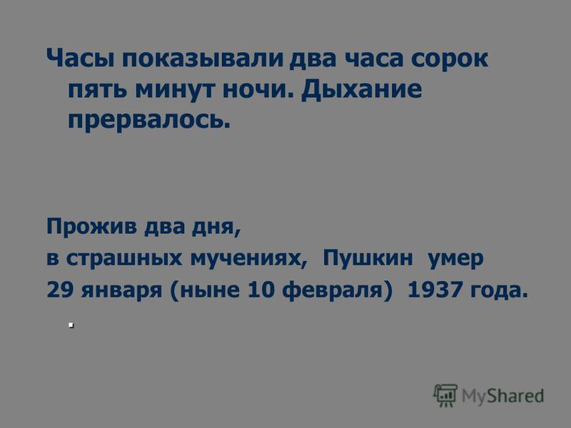 Часы показывали два часа сорок пять минут ночи. Дыхание прервалось. Прожив два дня, в страшных мучениях, Пушкин умер. 29 января (ныне 10 февраля) 1937 года..