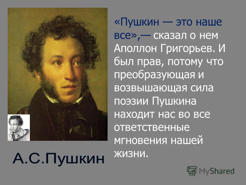 «Пушкин это наше все», сказал о нем Аполлон Григорьев. И был прав, потому что преобразующая и возвышающая сила поэзии Пушкина находит нас во все ответственные мгновения нашей жизни.