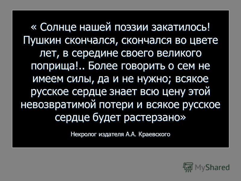 « Солнце нашей поэзии закатилось! Пушкин скончался, скончался во цвете лет, в середине своего великого поприща!.. Более говорить о сем не имеем силы, да и не нужно; всякое русское сердце знает всю цену этой невозвратимой потери и всякое русское сердц