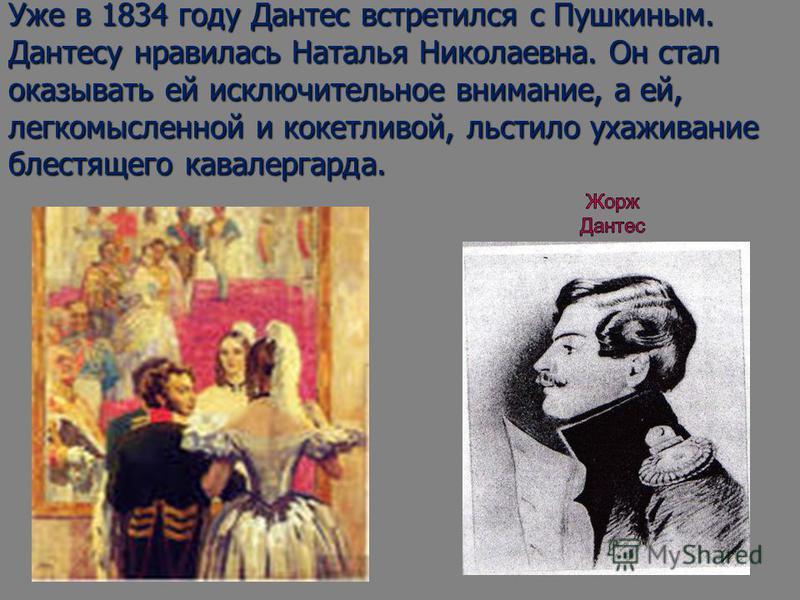 Уже в 1834 году Дантес встретился с Пушкиным. Дантесу нравилась Наталья Николаевна. Он стал оказывать ей исключительное внимание, а ей, легкомысленной и кокетливой, льстило ухаживание блестящего кавалергарда.