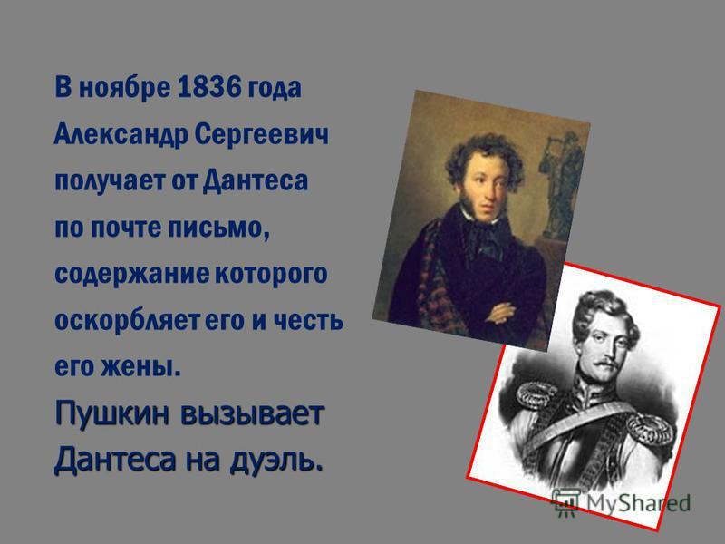 В ноябре 1836 года Александр Сергеевич получает от Дантеса по почте письмо, содержание которого оскорбляет его и честь его жены. Пушкин вызывает Дантеса на дуэль.