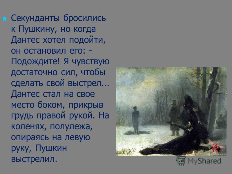 Секунданты бросились к Пушкину, но когда Дантес хотел подойти, он остановил его: - Подождите! Я чувствую достаточно сил, чтобы сделать свой выстрел... Дантес стал на свое место боком, прикрыв грудь правой рукой. На коленях, полулежа, опираясь на леву