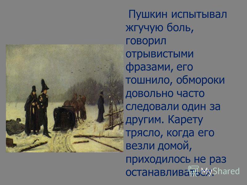 Пушкин испытывал жгучую боль, говорил отрывистыми фразами, его тошнило, обмороки довольно часто следовали один за другим. Карету трясло, когда его везли домой, приходилось не раз останавливаться.