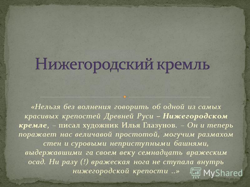 «Нельзя без волнения говорить об одной из самых красивых крепостей Древней Руси – Нижегородском кремле, – писал художник Илья Глазунов. – Он и теперь поражает нас величавой простотой, могучим размахом стен и суровыми неприступными башнями, выдержавши