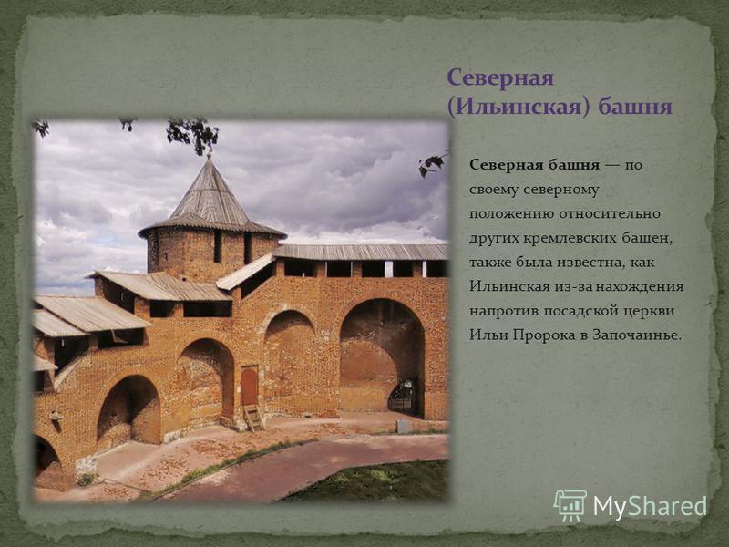 Северная башня по своему северному положению относительно других кремлевских башен, также была известна, как Ильинская из-за нахождения напротив посадской церкви Ильи Пророка в Започаинье.