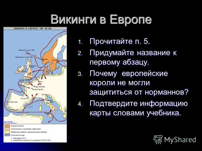 Викинги в Европе 1. Прочитайте п. 5. 2. Придумайте название к первому абзацу. 3. Почему европейские короли не могли защититься от норманнов? 4. Подтвердите информацию карты словами учебника.