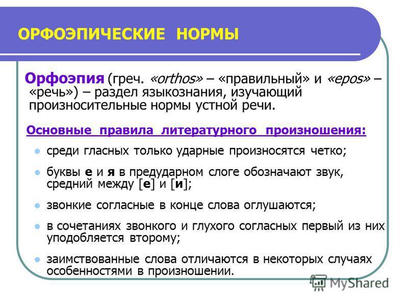 ОРФОЭПИЧЕСКИЕ НОРМЫ Орфоэпия (греч. «orthos» – «правильный» и «epos» – «речь») – раздел языкознания, изучающий произносительные нормы устной речи. Основные правила литературного произношения: среди гласных только ударные произносятся четко; буквы е и