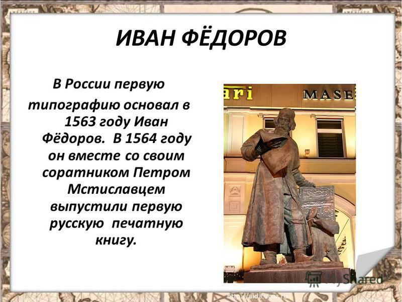 ИВАН ФЁДОРОВ В России первую типографию основал в 1563 году Иван Фёдоров. В 1564 году он вместе со своим соратником Петром Мстиславцем выпустили первую русскую печатную книгу.