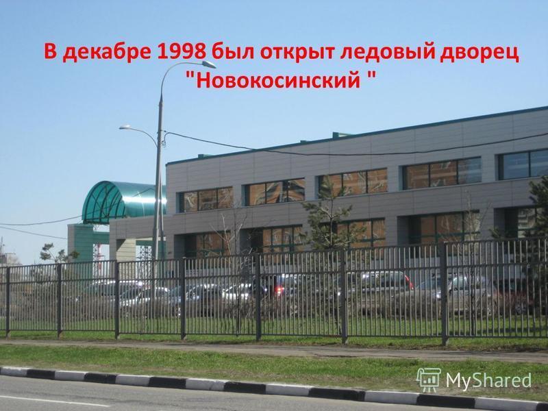 В декабре 1998 был открыт ледовый дворец Новокосинский
