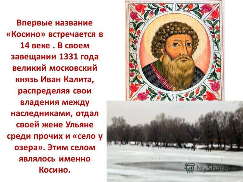 Впервые название «Косино» встречается в 14 веке. В своем завещании 1331 года великий московский князь Иван Калита, распределяя свои владения между наследниками, отдал своей жене Ульяне среди прочих и «село у озера». Этим селом являлось именно Косино.