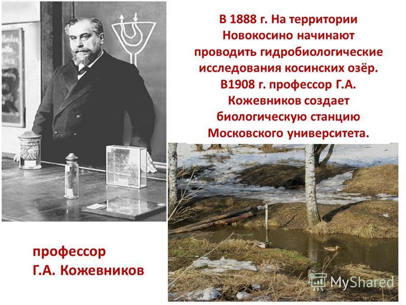 В 1888 г. На территории Новокосино начинают проводить гидробиологические исследования косинских озёр. В1908 г. профессор Г.А. Кожевников создает биологическую станцию Московского университета. профессор Г.А. Кожевников