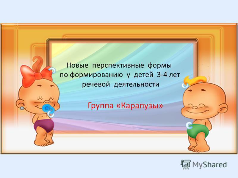 Новые перспективные формы по формированию у детей 3-4 лет речевой деятельности Группа «Карапузы»