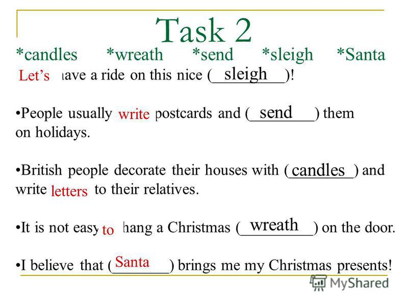 Task 2 *candles *wreath *send *sleigh *Santa Lets have a ride on this nice (_________)! People usually write postcards and (________) them on holidays. British people decorate their houses with (________) and write letters to their relatives. It is n