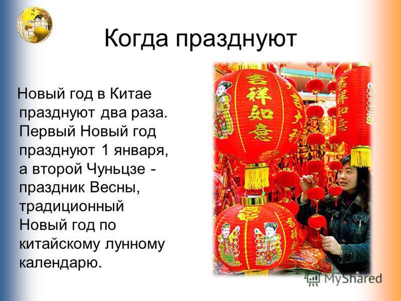 Когда празднуют Новый год в Китае празднуют два раза. Первый Новый год празднуют 1 января, а второй Чуньцзе - праздник Весны, традиционный Новый год по китайскому лунному календарю.