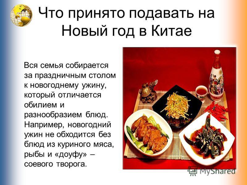 Что принято подавать на Новый год в Китае Вся семья собирается за праздничным столом к новогоднему ужину, который отличается обилием и разнообразием блюд. Например, новогодний ужин не обходится без блюд из куриного мяса, рыбы и «доуфу» – соевого твор