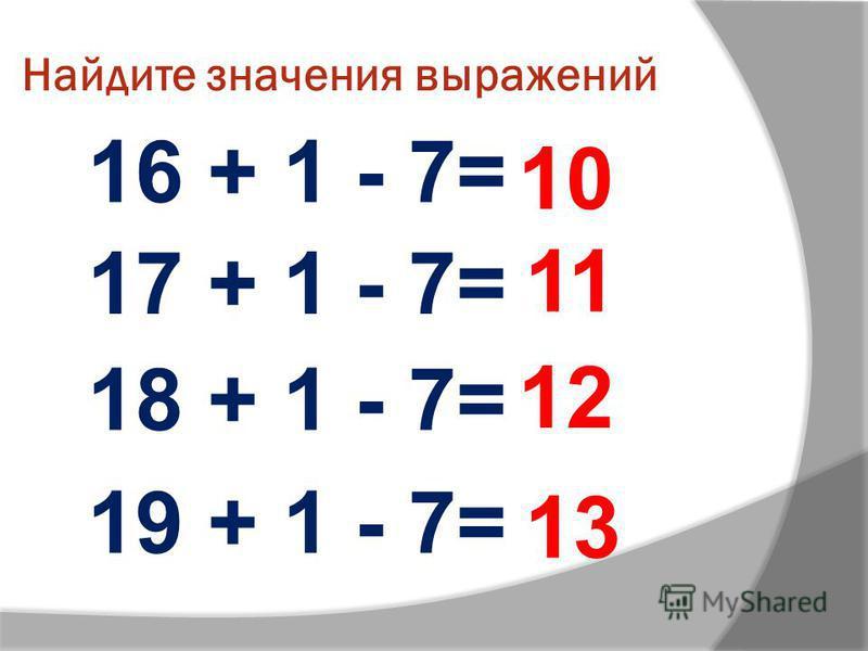 Найдите значения выражений 16 + 1 - 7= 17 + 1 - 7= 18 + 1 - 7= 19 + 1 - 7= 10 11 12 13