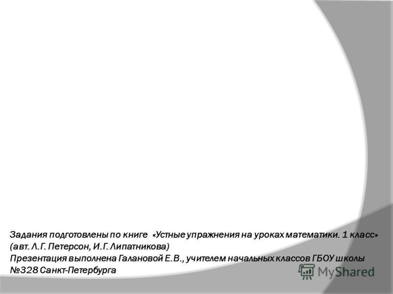 Задания подготовлены по книге «Устные упражнения на уроках математики. 1 класс» (авт. Л.Г. Петерсон, И.Г. Липатникова) Презентация выполнена Галановой Е.В., учителем начальных классов ГБОУ школы 328 Санкт-Петербурга