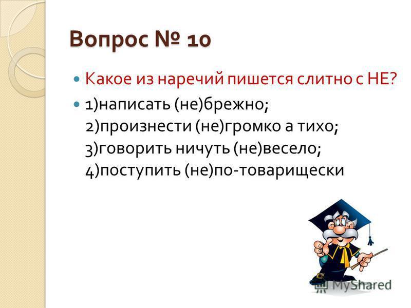 Вопрос 10 Какое из наречий пишется слитно с НЕ ? 1) написать ( не ) брежно ; 2) произнести ( не ) громко а тихо ; 3) говорить ничуть ( не ) весело ; 4) поступить ( не ) по - товарищески