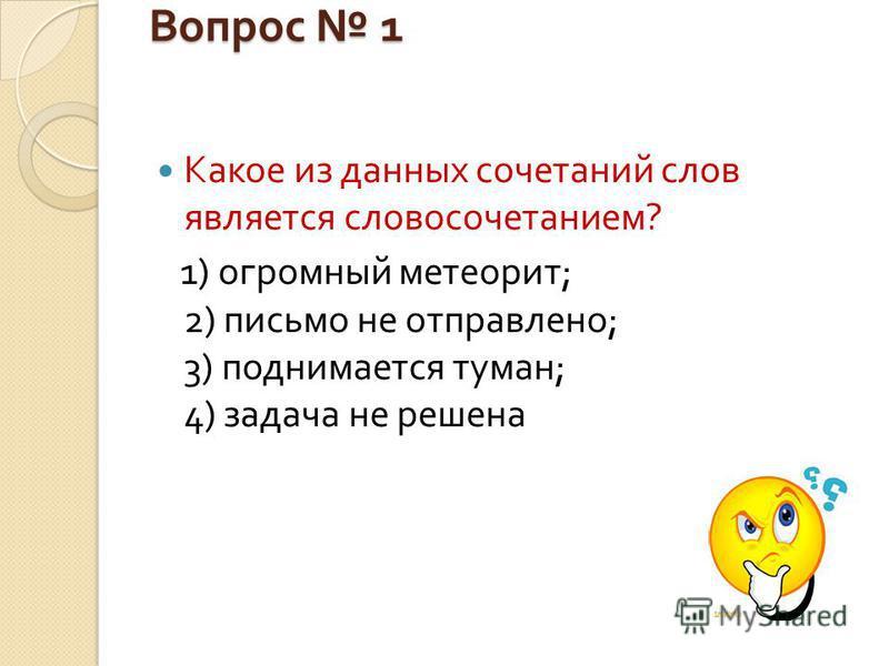 Вопрос 1 Какое из данных сочетаний слов является словосочетанием ? 1) огромный метеорит ; 2) письмо не отправлено ; 3) поднимается туман ; 4) задача не решена