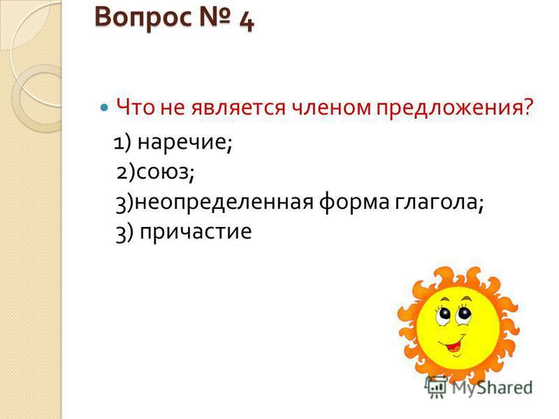 Вопрос 4 Что не является членом предложения ? 1) наречие ; 2) союз ; 3) неопределенная форма глагола ; 3) причастие