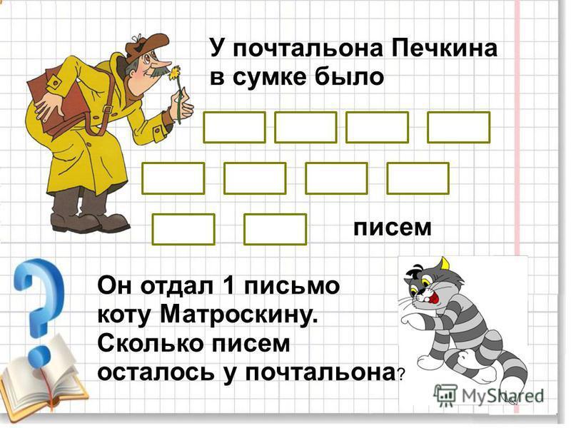 У почтальона Печкина в сумке было Он отдал 1 письмо коту Матроскину. Сколько писем осталось у почтальона ? писем