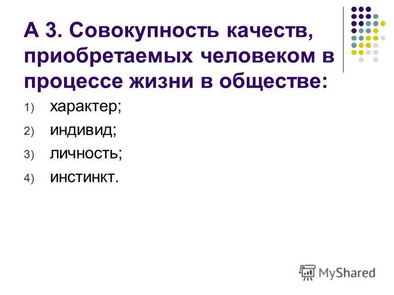 А 3. Совокупность качеств, приобретаемых человеком в процессе жизни в обществе: 1) характер; 2) индивид; 3) личность; 4) инстинкт.