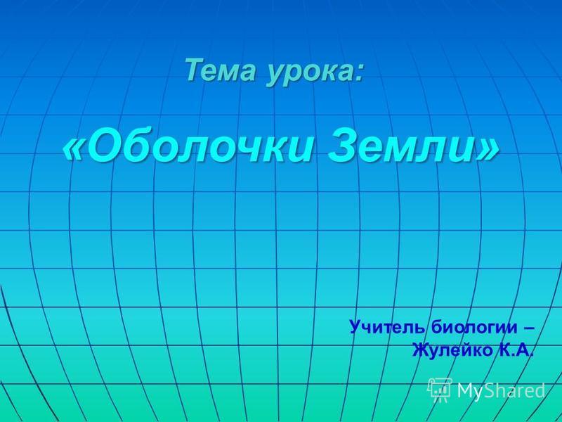 Тема урока: «Оболочки Земли» «Оболочки Земли» Учитель биологии – Жулейко К.А.