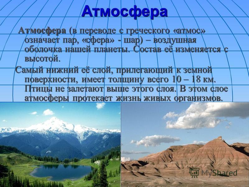 Атмосфера Атмосфера (в переводе с греческого «атмос» означает пар, «сфера» - шар) – воздушная оболочка нашей планеты. Состав её изменяется с высотой. Атмосфера (в переводе с греческого «атмос» означает пар, «сфера» - шар) – воздушная оболочка нашей п