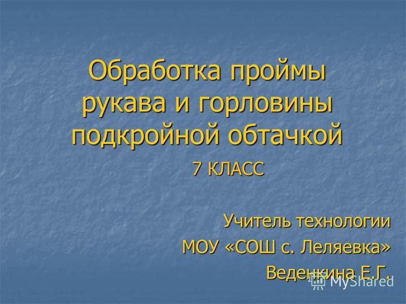Обработка проймы рукава и горловины подкройной обтачкой 7 КЛАСС Учитель технологии МОУ «СОШ с. Леляевка» Веденкина Е.Г.