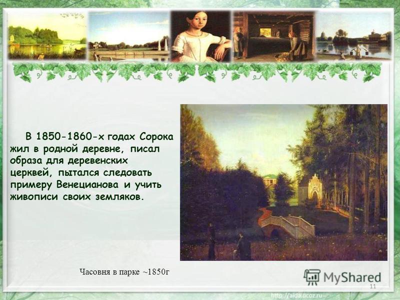 11 В 1850-1860-х годах Сорока жил в родной деревне, писал образа для деревенских церквей, пытался следовать примеру Венецианова и учить живописи своих земляков. Часовня в парке ~1850 г