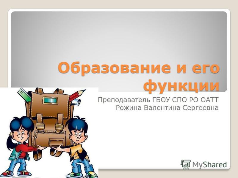 Образование и его функции Преподаватель ГБОУ СПО РО ОАТТ Рожина Валентина Сергеевна