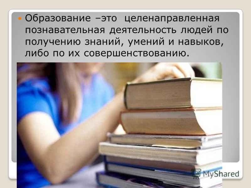 Образование –это целенаправленная познавательная деятельность людей по получению знаний, умений и навыков, либо по их совершенствованию.