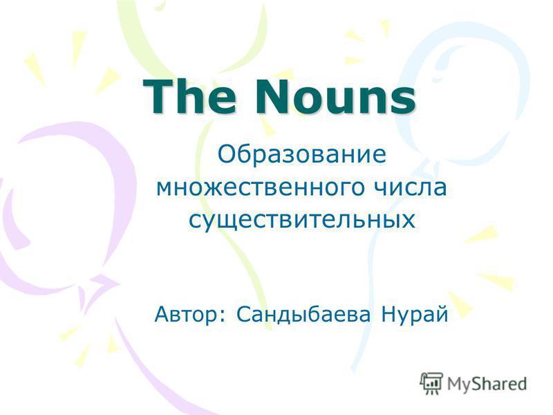 The Nouns Образование множественного числа существительных Автор: Сандыбаева Нурай