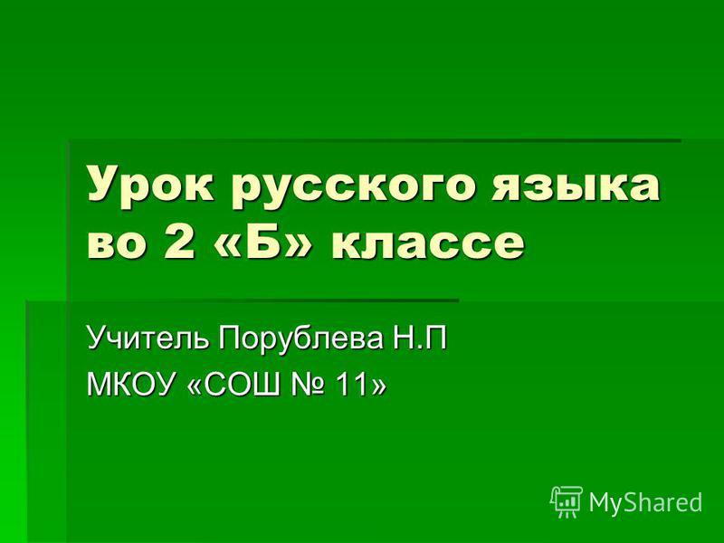 Урок русского языка во 2 «Б» классе Учитель Порублева Н.П МКОУ «СОШ 11»