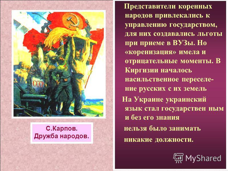 Представители коренных народов привлекались к управлению государством, для них создавались льготы при приеме в ВУЗы. Но «коренизация» имела и отрицательные моменты. В Киргизии началось насильственное переселение русских с их земель На Украине украинс