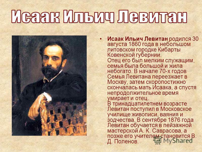 Исаак Ильич Левитан родился 30 августа 1860 года в небольшом литовском городке Кибарты Ковенской губернии. Отец его был мелким служащим, семья была большой и жила небогато. В начале 70-х годов Семья Левитана переезжает в Москву, затем скоропостижно с