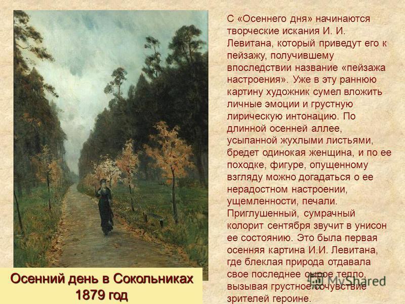 Осенний день в Сокольниках 1879 год C «Осеннего дня» начинаются творческие искания И. И. Левитана, который приведут его к пейзажу, получившему впоследствии название «пейзажа настроения». Уже в эту раннюю картину художник сумел вложить личные эмоции и