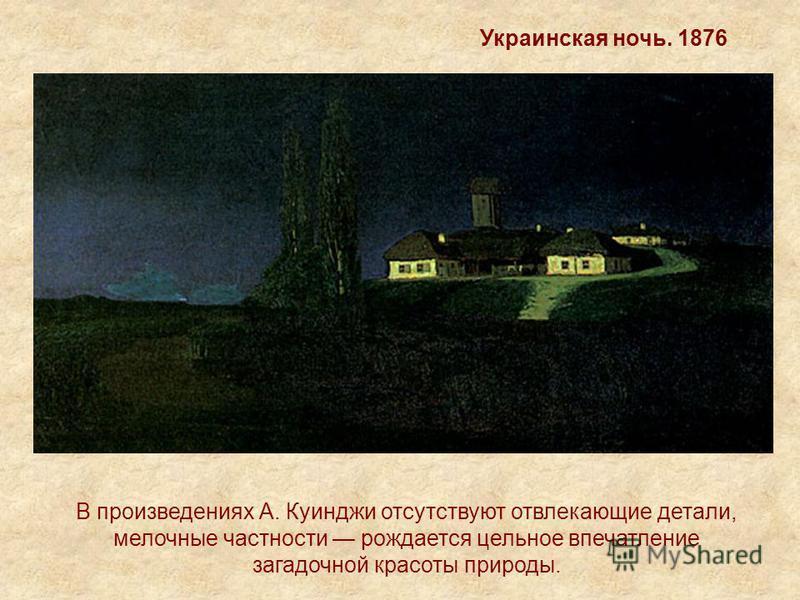 Украинская ночь. 1876 В произведениях А. Куинджи отсутствуют отвлекающие детали, мелочные частности рождается цельное впечатление загадочной красоты природы.