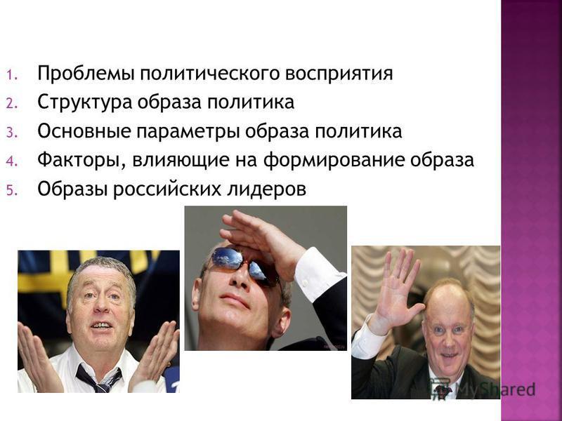 1. Проблемы политического восприятия 2. Структура образа политика 3. Основные параметры образа политика 4. Факторы, влияющие на формирование образа 5. Образы российских лидеров