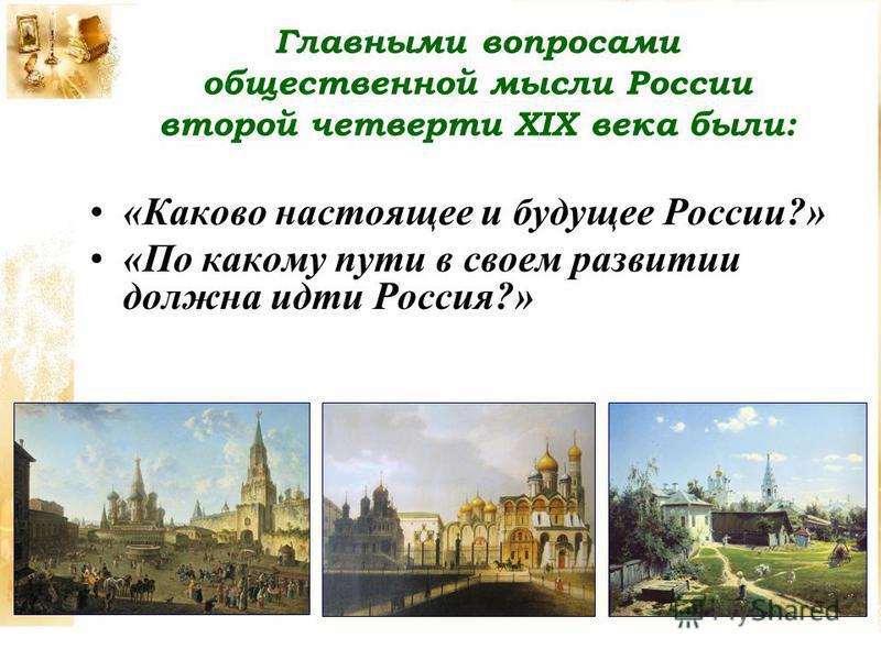 Главными вопросами общественной мысли России второй четверти XIX века были: «Каково настоящее и будущее России?» «По какому пути в своем развитии должна идти Россия?»