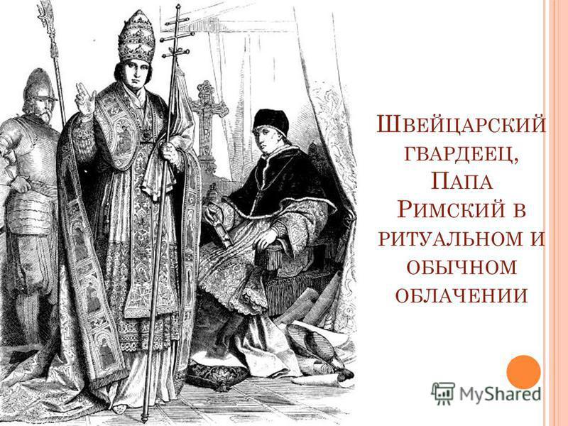 Ш ВЕЙЦАРСКИЙ ГВАРДЕЕЦ, П АПА Р ИМСКИЙ В РИТУАЛЬНОМ И ОБЫЧНОМ ОБЛАЧЕНИИ
