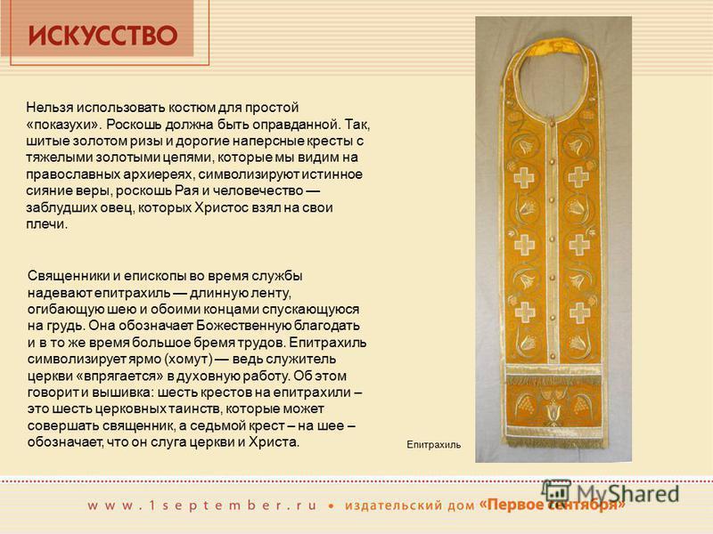 Священники и епископы во время службы надевают епитрахиль длинную ленту, огибающую шею и обоими концами спускающуюся на грудь. Она обозначает Божественную благодать и в то же время большое бремя трудов. Епитрахиль символизирует ярмо (хомут) ведь служ