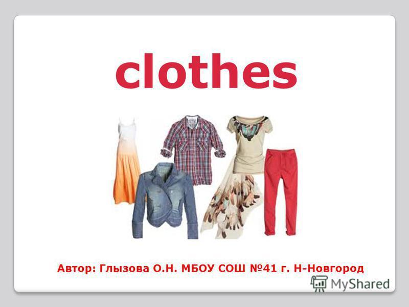 clothes Автор: Глызова О.Н. МБОУ СОШ 41 г. Н-Новгород