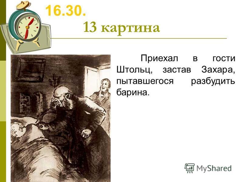 13 картина 16.30. Приехал в гости Штольц, застав Захара, пытавшегося разбудить барина.