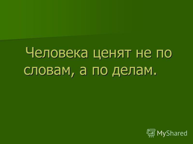 Человека ценят не по словам, а по делам. Человека ценят не по словам, а по делам.