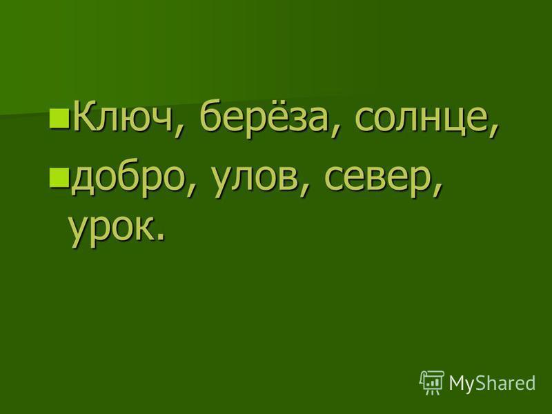 Ключ, берёза, солнце, Ключ, берёза, солнце, добро, улов, север, урок. добро, улов, север, урок.