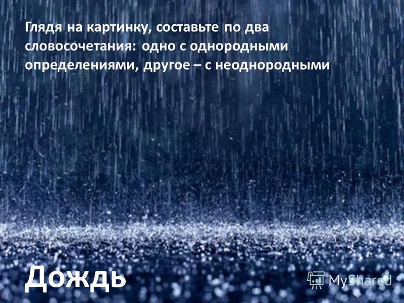 Дождь Глядя на картинку, составьте по два словосочетания: одно с однородными определениями, другое – с неоднородными