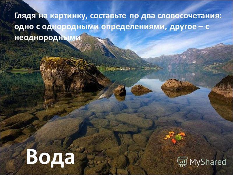 Вода Глядя на картинку, составьте по два словосочетания: одно с однородными определениями, другое – с неоднородными